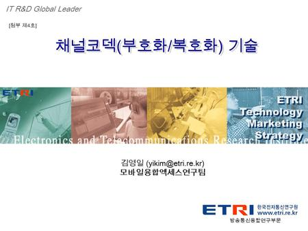Proprietary ETRI OOO 연구소 ( 단, 본부 ) 명 1 채널코덱 ( 부호화 / 복호화 ) 기술 ETRI Technology Marketing Strategy ETRI Technology Marketing Strategy IT R&D Global Leader.