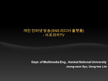 Dept. of Multimedia Eng., Hanbat National University Joong-seon Ryu, Dong-hee Lim.