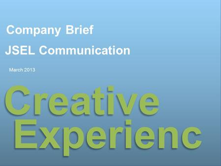 제안 배경 및 목적 Company Brief JSEL Communication March 2013 Creative Experienc e.