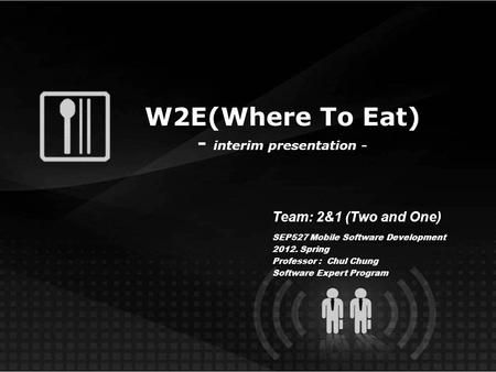 W2E(Where To Eat) - interim presentation - Team: 2&1 (Two and One) SEP527 Mobile Software Development 2012. Spring Professor : Chul Chung Software Expert.