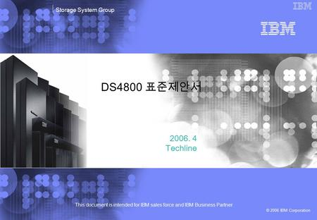 This document is intended for IBM sales force and IBM Business Partner © 2006 IBM Corporation Storage System Group DS4800 표준제안서 2006. 4 Techline.