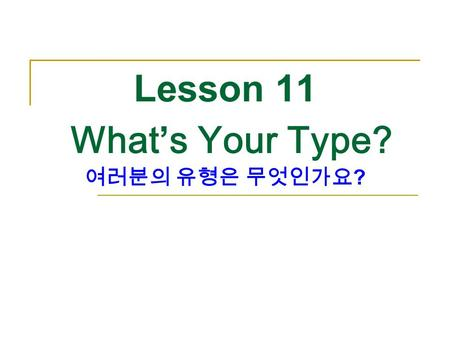 Lesson 11 What's Your Type? 여러분의 유형은 무엇인가요 ?. What job do you want to have in the future? 여러분은 미래에 어떤 직업을 갖고 싶은가 ? p.218.