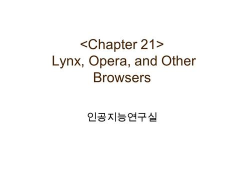 Lynx, Opera, and Other Browsers 인공지능연구실. Contents Lynx (Text 기반의 Browser) 역사 및 특징 사용법 및 기능 Opera (Small Browser) 역사 및 특징 사용법 및 기능 E-mail 과 뉴스 그룹 사용법 Other.