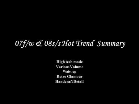 07f/w & 08s/s Hot Trend Summary High tech mode Various Volume Waist up Retro Glamour Handcraft Detail.