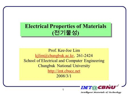 1 Electrical Properties of Materials ( 전기물성 ) Prof. Kee-Joe Lim 261-2424 School of Electrical and Computer Engineering.
