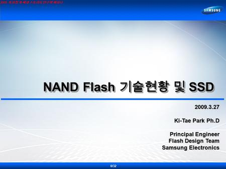 2009 특허청 차세대 스토리지 연구회 세미나 NAND Flash 기술현황 및 SSD NAND Flash 기술현황 및 SSD 2009.3.27 Ki-Tae Park Ph.D Principal Engineer Flash Design Team Samsung Electronics.