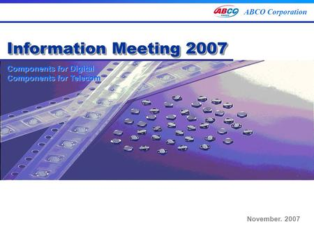Components for Digital Components for Telecom ABCO Corporation Components for Digital Components for Telecom Information Meeting 2007 November. 2007.