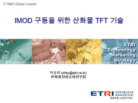 Proprietary ETRI OOO 연구소 ( 단, 본부 ) 명 1 IMOD 구동을 위한 산화물 TFT 기술 융합부품 · 소재연구부문 ETRI Technology Marketing Strategy ETRI Technology Marketing Strategy IT R&D.