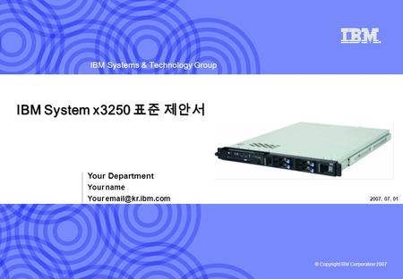 © Copyright IBM Corporation 2007 IBM Systems & Technology Group IBM System x3250 표준 제안서 Your Department Your name Your 2007. 07. 01.