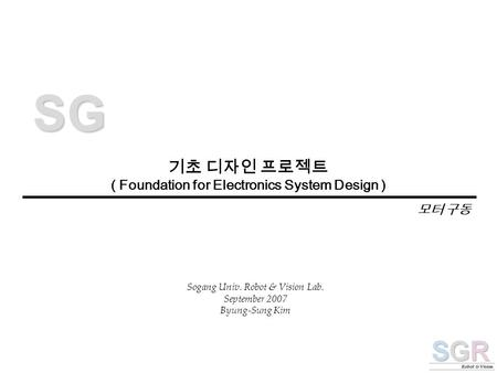 기초 디자인 프로젝트 ( Foundation for Electronics System Design ) S G Sogang Univ. Robot & Vision Lab. September 2007 Byung-Sung Kim 모터 구동.