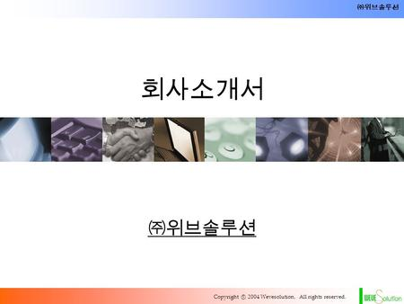 Copyright ⓒ 2004 Wevesolution, All rights reserved. ㈜위브솔루션 회사소개서 ㈜위브솔루션.
