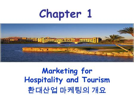 Marketing for Hospitality and Tourism 환대산업 마케팅의 개요 Chapter 1.