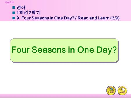 학습주제 영어 1 학년 2 학기 9. Four Seasons in One Day? / Read and Learn (3/9) Four Seasons in One Day?