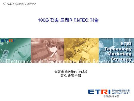 Proprietary ETRI OOO 연구소 ( 단, 본부 ) 명 1 100G 전송 프레이머 /FEC 기술 ETRI Technology Marketing Strategy ETRI Technology Marketing Strategy IT R&D Global Leader.