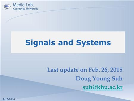 Signals and Systems Last update on Feb. 26, 2015 Doug Young Suh 8/16/2016.