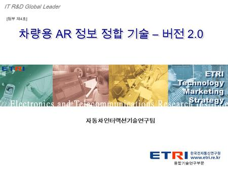 Proprietary ETRI OOO 연구소 ( 단, 본부 ) 명 1 차량용 AR 정보 정합 기술 – 버전 2.0 ETRI Technology Marketing Strategy ETRI Technology Marketing Strategy IT R&D Global Leader.