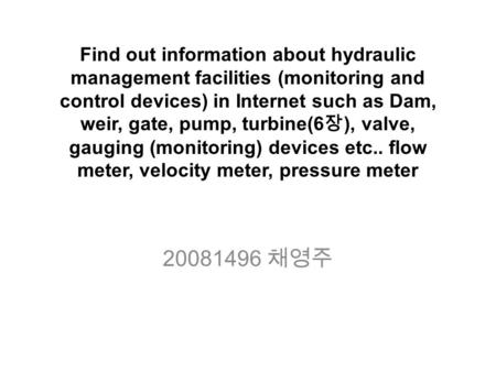Find out information about hydraulic management facilities (monitoring and control devices) in Internet such as Dam, weir, gate, pump, turbine(6 장 ), valve,
