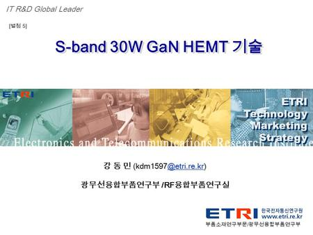 Proprietary ETRI OOO 연구소 ( 단, 본부 ) 명 1 S-band 30W GaN HEMT 기술 ETRI Technology Marketing Strategy ETRI Technology Marketing Strategy IT R&D Global Leader.