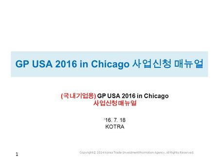 1 Copyright© 2014 Korea Trade-Investment Promotion Agency. All Rights Reserved. GP USA 2016 in Chicago 사업신청 매뉴얼 ( 국내기업용 ) GP USA 2016 in Chicago 사업신청 매뉴얼.