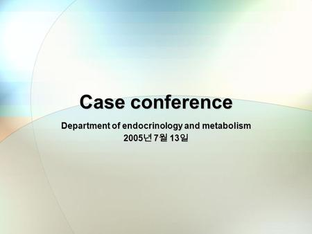 Case conference Department of endocrinology and metabolism 2005 년 7 월 13 일.