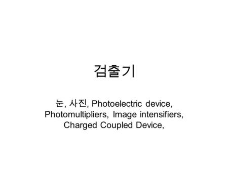 검출기 눈, 사진, Photoelectric device, Photomultipliers, Image intensifiers, Charged Coupled Device,