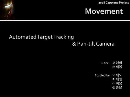 Automated Target Tracking & Pan-tilt Camera Tutor : 고형화 손채봉 Studied by : 오재도 최재형 이희웅 정종윤 2008 Capstone Project.