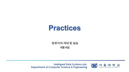 Intelligent Data Systems Lab. Department of Computer Science & Engineering Practices 컴퓨터의 개념 및 실습 4 월 4 일.