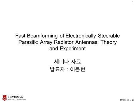전자파 연구실 Fast Beamforming of Electronically Steerable Parasitic Array Radiator Antennas: Theory and Experiment 세미나 자료 발표자 : 이동현 1.