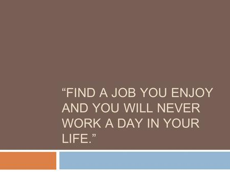 """FIND A JOB YOU ENJOY AND YOU WILL NEVER WORK A DAY IN YOUR LIFE."""