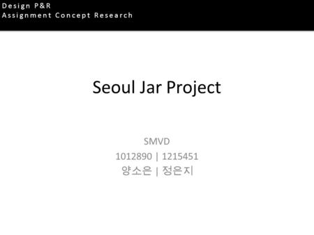 Seoul Jar Project SMVD | 양소은 | 정은지 Design P&R Assignment Concept Research.