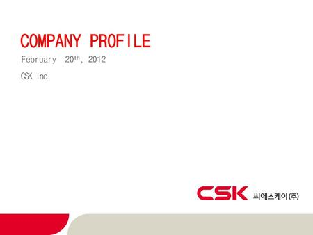 COMPANY PROFILE February 20th, 2012 CSK Inc..