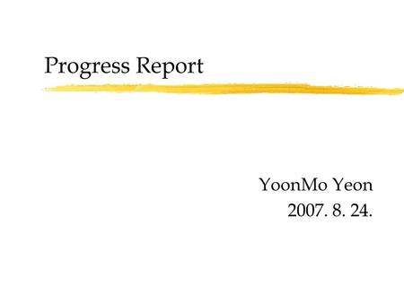 Progress Report YoonMo Yeon 2007. 8. 24..