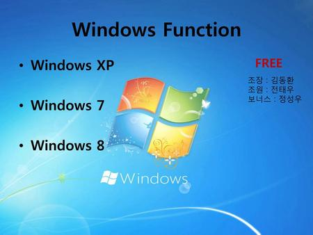 Windows Function Windows XP Windows 7 Windows 8 FREE 조장 : 김동환 조원 : 전태우
