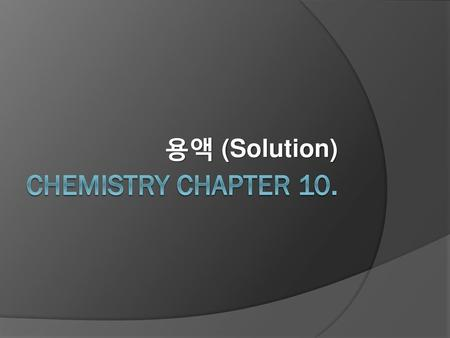 용액 (Solution) Chemistry Chapter 10..