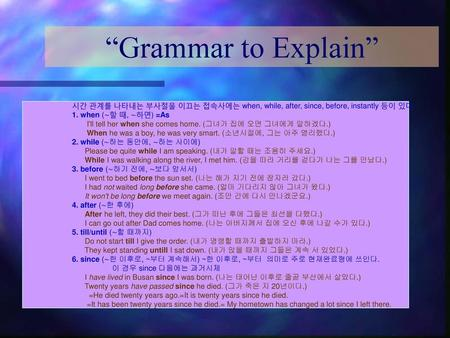 """Grammar to Explain"" 시간 관계를 나타내는 부사절을 이끄는 접속사에는 when, while, after, since, before, instantly 등이 있다. 1. when (∼할 때, ∼하면) =As I'll tell her when she comes."