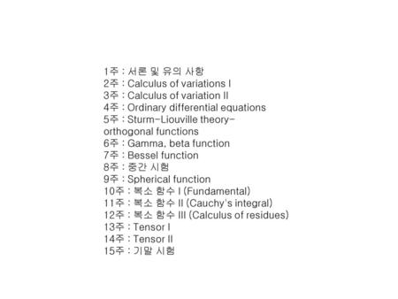 1주 : 서론 및 유의 사항 2주 : Calculus of variations I 3주 : Calculus of variation II 4주 : Ordinary differential equations 5주 : Sturm-Liouville theory-orthogonal functions.