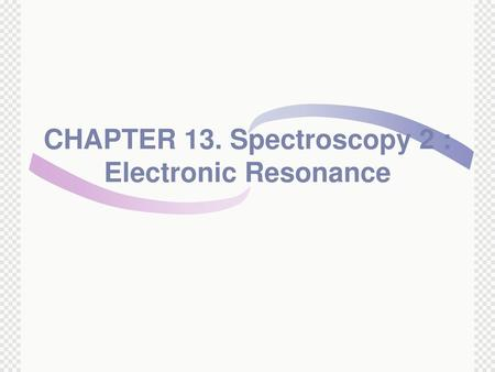 CHAPTER 13. Spectroscopy 2 : Electronic Resonance