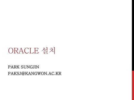 PARK SUNGJIN PAKSJ@kangwon.ac.kr Oracle 설치 PARK SUNGJIN PAKSJ@kangwon.ac.kr.