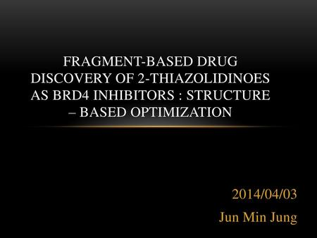 Fragment-Based Drug Discovery of 2-Thiazolidinoes as BRD4 Inhibitors : Structure – Based Optimization 2014/04/03 Jun Min Jung.