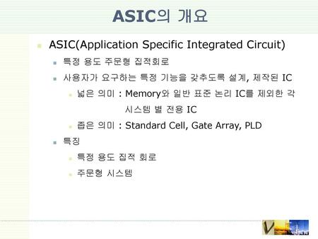 ASIC의 개요 ASIC(Application Specific Integrated Circuit) 특정 용도 주문형 집적회로