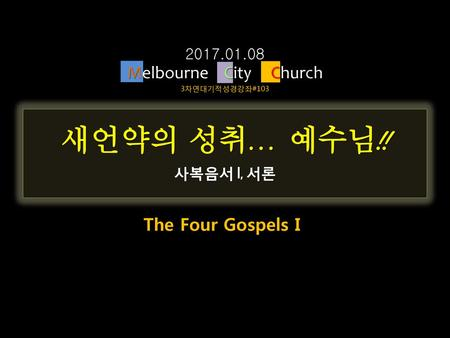 새언약의 성취… 예수님!! Melbourne City Church The Four Gospels I