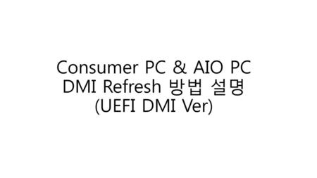 Consumer PC & AIO PC DMI Refresh 방법 설명 (UEFI DMI Ver)