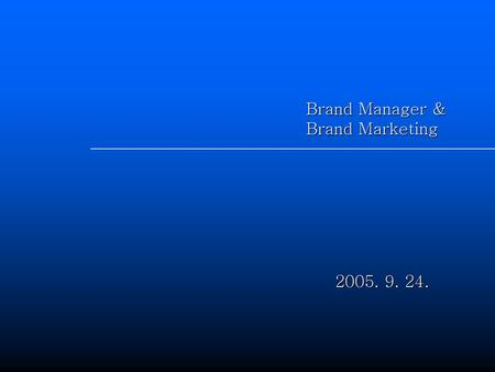 Brand Manager & Brand Marketing 2005. 9. 24..