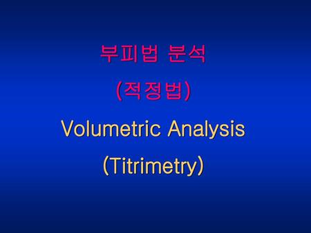 부피법 분석 (적정법) Volumetric Analysis (Titrimetry).