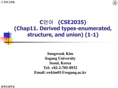 C 프로그래밍 C언어 (CSE2035) (Chap11. Derived types-enumerated, structure, and union) (1-1) Sungwook Kim Sogang University Seoul, Korea Tel: +82-2-705-8932.
