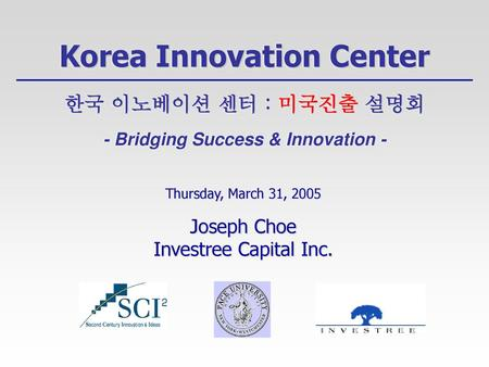 Korea Innovation Center 한국 이노베이션 센터 : 미국진출 설명회 - Bridging Success & Innovation - Thursday, March 31, 2005 Joseph Choe Investree Capital Inc.