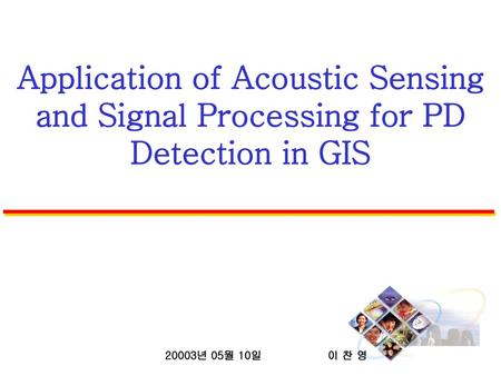 Application of Acoustic Sensing and Signal Processing for PD Detection in GIS 20003년 05월 10일 이 찬 영.