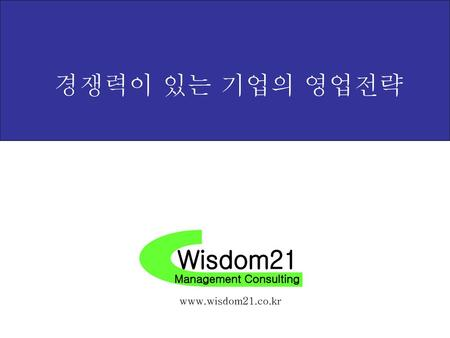 경쟁력이 있는 기업의 영업전략 Wisdom21 Management Consulting www.wisdom21.co.kr.