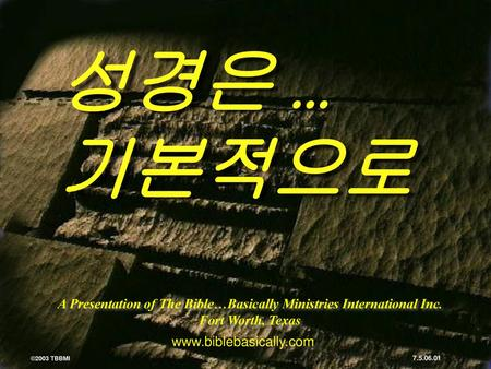 성경은 … 기본적으로 A Presentation of The Bible…Basically Ministries International Inc. Fort Worth, Texas www.biblebasically.com ©2003 TBBMI 7.5.06.01.