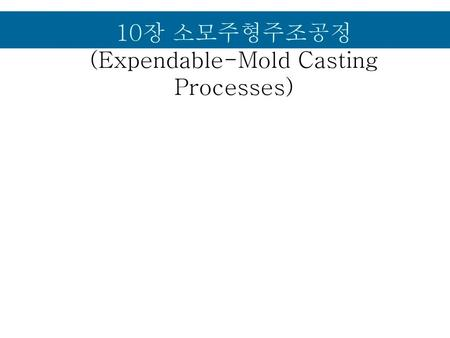 10장 소모주형주조공정 (Expendable-Mold Casting Processes)